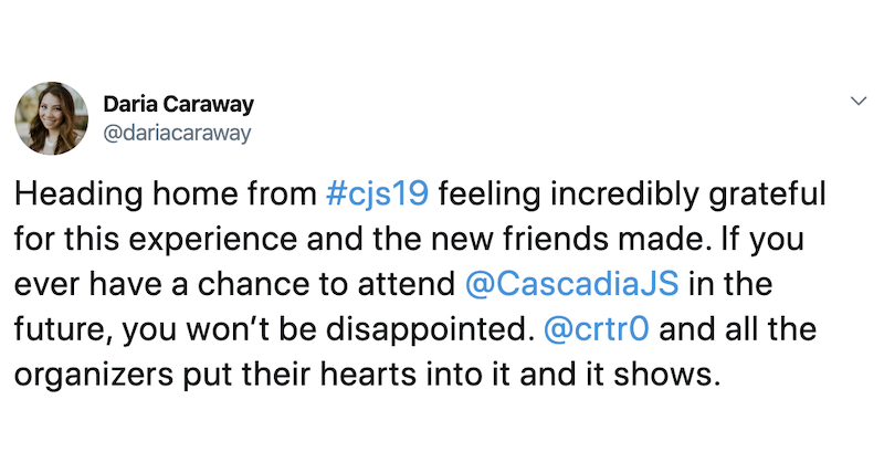 Daria Caraway: Heading home from #cjs19 feeling incredibly grateful for this experience and the new friends made. If you ever have a chance to attend @CascadiaJS in the future, you won't be disappointed. @crtr0 and all the organizers put their hearts into it and it shows.