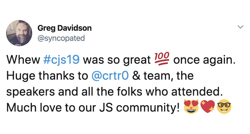 Greg Davidson: Whew #cjs19 was so great 💯 once again. Huge thanks to @crtr0 & team, the speakers and all the folks who attended. Much love to our JS community! 😻💖🤓